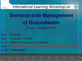 International Learning Workshop on Demand-side Management of Groundwater 30 July - 10 August 2007