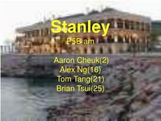 S tanley  P5B am  Aaron Cheuk(2)  Alex Ng(16)  Tom Tang(21)  Brian Tsui(25)