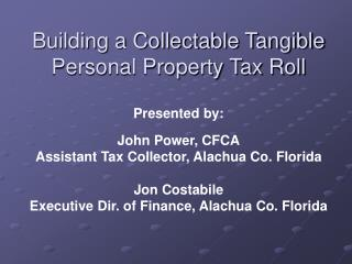 Building a Collectable Tangible Personal Property Tax Roll Presented by: John  Power, CFCA