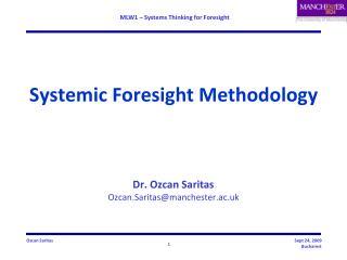 Systemic Foresight Methodology Dr.  Ozcan Saritas Ozcan.Saritas@manchester.ac.uk