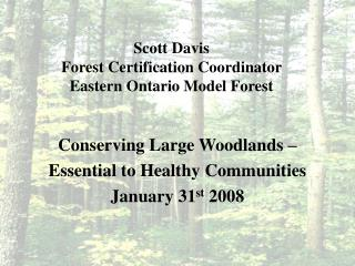 Scott Davis Forest Certification Coordinator  Eastern Ontario Model Forest