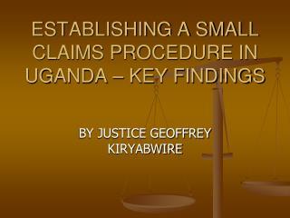 ESTABLISHING A SMALL CLAIMS PROCEDURE IN UGANDA � KEY FINDINGS