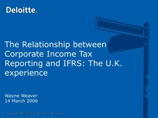 The Relationship between Corporate Income Tax Reporting and IFRS: The U.K. experience     Wayne Weaver 14 March 2006