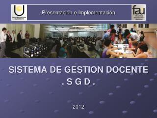 Presentación e Implementación SISTEMA DE GESTION DOCENTE  . S G D . 2012