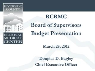 RCRMC Board of Supervisors Budget Presentation March 28, 2012 Douglas D. Bagley