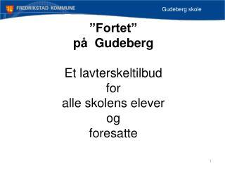 """""""Fortet"""" på  Gudeberg Et lavterskeltilbud  for  alle skolens elever  og  foresatte"""