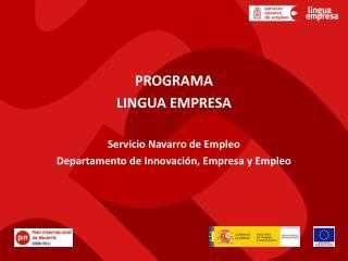 PROGRAMA LINGUA EMPRESA Servicio Navarro de Empleo Departamento de Innovación, Empresa y Empleo