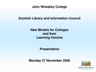 John Wheatley College Scottish Library and Information Council New Models for Colleges  and their