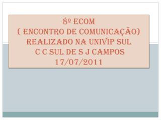 8º ECOM  ( Encontro de Comunicação)  Realizado na UNIVIP SUL  C  C  SUL de S J Campos 17/07/2011