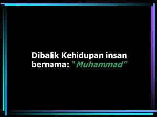 """Dibalik Kehidupan insan  bernama:  """" Muhammad"""""""