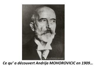 Ce qu' a découvert Andrija MOHOROVICIC en 1909…