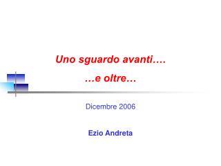 Uno sguardo avanti….  …e oltre… Dicembre 2006 Ezio Andreta