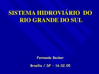 SISTEMA HIDROVIÁRIO  DO  RIO GRANDE DO SUL Fernando Becker Brasília / DF – 16.02.05