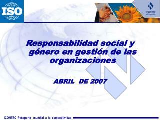 Responsabilidad social y género en gestión de las organizaciones  ABRIL  DE 2007
