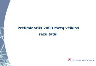 Preliminar?s 2003 met? veiklos rezultatai