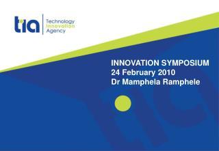 INNOVATION SYMPOSIUM 24 February 2010 Dr Mamphela Ramphele
