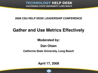2008 CSU HELP DESK LEADERSHIP CONFERENCE Gather and Use Metrics Effectively Moderated by: