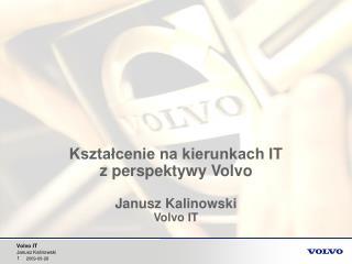 Kształcenie na kierunkach IT  z perspektywy Volvo  Janusz Kalinowski Volvo IT