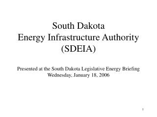 South Dakota Energy Infrastructure Authority SDEIA  Presented at the South Dakota Legislative Energy Briefing Wednesday,