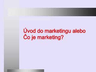 Úvod do marketingu alebo  Čo je marketing?