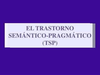 EL TRASTORNO SEM�NTICO-PRAGM�TICO (TSP)