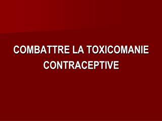 COMBATTRE LA TOXICOMANIE  CONTRACEPTIVE