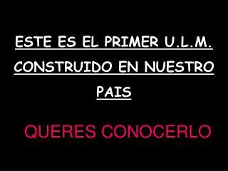 ESTE ES EL PRIMER U.L.M. CONSTRUIDO EN NUESTRO  PAIS