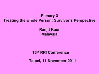 Plenary 3 Treating the whole Person: Survivor's Perspective  Ranjit Kaur  Malaysia