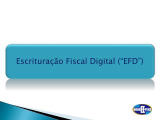 """Escrituração Fiscal Digital (""""EFD"""")"""