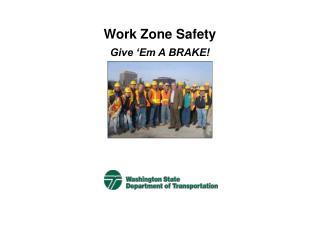 Work Zone Safety Give  Em A BRAKE