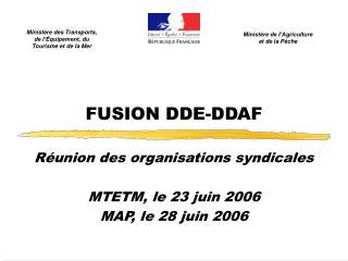 FUSION DDE-DDAF Réunion des organisations syndicales MTETM, le 23 juin 2006 MAP, le 28 juin 2006