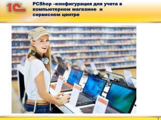 PCShop – конфигурация для учета в компьютерном магазине  и сервисном центре