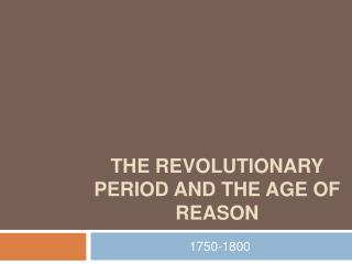 The Revolutionary Period and the age of reason