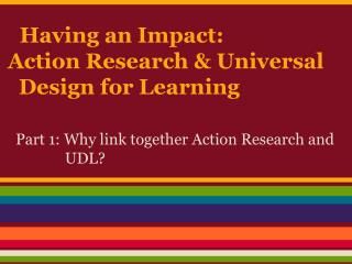Having an Impact:  Action Research & Universal   Design for Learning