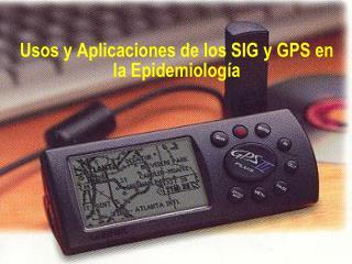 Usos y Aplicaciones de los SIG y GPS en la Epidemiología