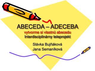 ABECEDA – ADECEBA vytvorme si vlastnú abecedu Interdisciplinárny teleprojekt