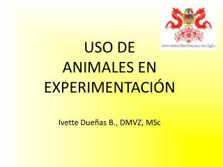 USO DE  ANIMALES EN EXPERIMENTACIÓN Ivette Dueñas B., DMVZ,  MSc