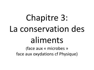 Chapitre 3: La conservation des aliments  ( face aux «microbes» face aux oxydations cf Physique)