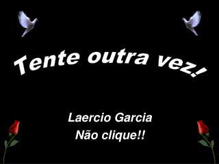 Laercio Garcia Não clique!!