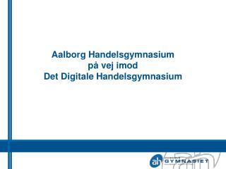 Aalborg Handelsgymnasium p� vej imod Det Digitale Handelsgymnasium