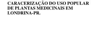 CARACERIZAÇÃO DO USO POPULAR DE PLANTAS MEDICINAIS EM LONDRINA-PR.