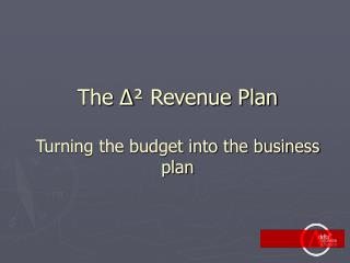 The ∆ ²  Revenue Plan Turning the budget into the business plan