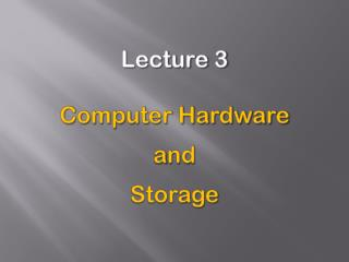 Lecture 3 Computer Hardware a nd Storage