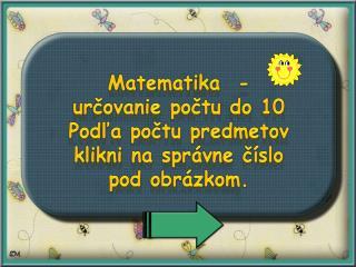Matematika  -  určovanie počtu do 10  Podľa počtu predmetov  klikni na správne číslo pod obrázkom.