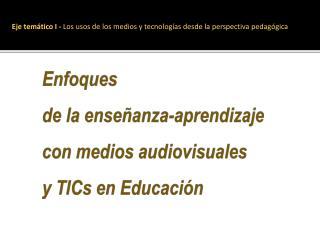 Enfoques de la enseñanza-aprendizaje  con medios audiovisuales y  TICs  en Educación