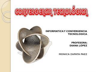INFORMATICA Y CONVERGENCIA TECNOLOGICA PROFESORA:     DIANA LÓPEZ MONICA ZAPATA PAEZ