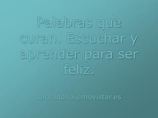 Palabras que curan .  Escuchar  y  aprender para  ser  feliz . Lauradoria@movistar.es