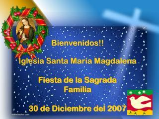 Bienvenidos!! Iglesia Santa María Magdalena Fiesta de la Sagrada  Familia 30 de Diciembre del 2007