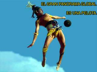 EL  GRAN  PANORAMA  GLOBAL ES UNA PELOTA