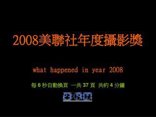 what happened in year 2008 每  6  秒自動換頁  一共  37  頁  共約  4  分鐘